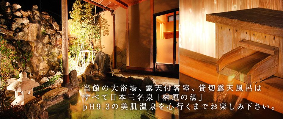 当館の大浴場、露天付客室、貸切露天風呂はすべて日本三名泉「榊原の湯」 pH9.3の美肌温泉を心行くまでお楽しみ下さい。
