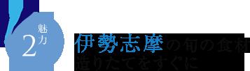 魅力2 伊勢志摩の旬の食材 造りたてをすぐに